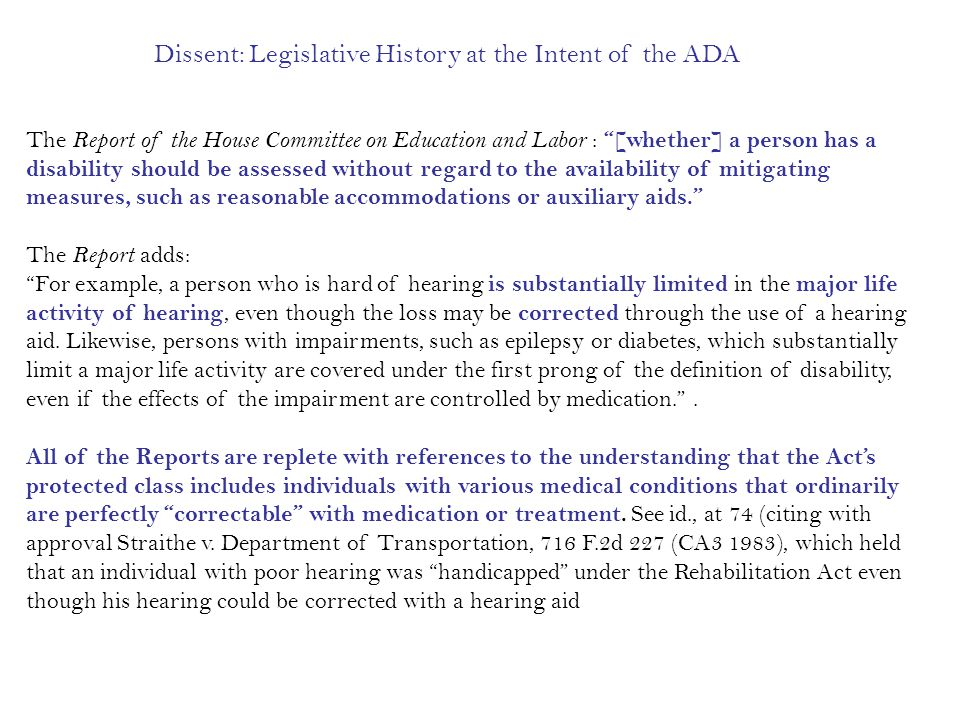 The Report of the House Committee on Education and Labor : [whether] a person has a disability should be assessed without regard to the availability of mitigating measures, such as reasonable accommodations or auxiliary aids. The Report adds: For example, a person who is hard of hearing is substantially limited in the major life activity of hearing, even though the loss may be corrected through the use of a hearing aid.