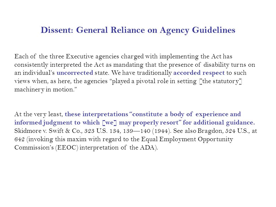 Dissent: General Reliance on Agency Guidelines Each of the three Executive agencies charged with implementing the Act has consistently interpreted the Act as mandating that the presence of disability turns on an individual's uncorrected state.