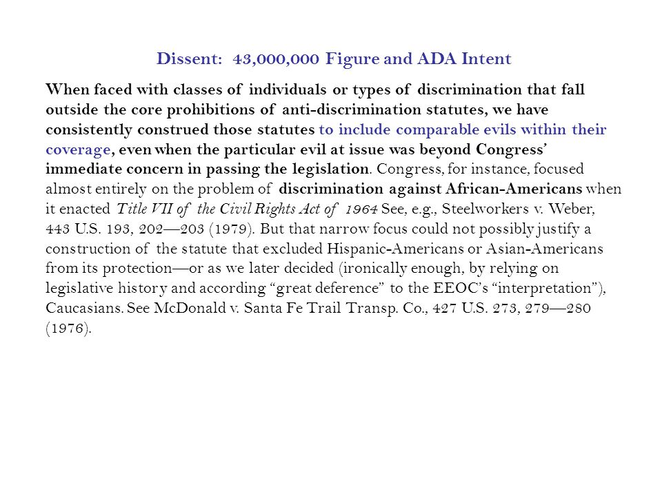 Dissent: 43,000,000 Figure and ADA Intent When faced with classes of individuals or types of discrimination that fall outside the core prohibitions of anti-discrimination statutes, we have consistently construed those statutes to include comparable evils within their coverage, even when the particular evil at issue was beyond Congress' immediate concern in passing the legislation.
