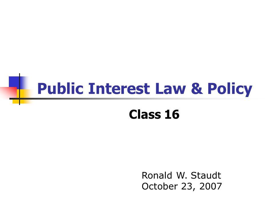 Public Interest Law & Policy Class 16 Ronald W. Staudt October 23, 2007