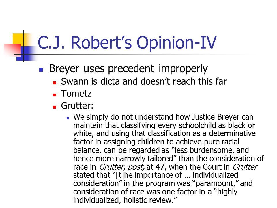 C.J. Robert's Opinion-IV Breyer uses precedent improperly Swann is dicta and doesn't reach this far Tometz Grutter: We simply do not understand how Ju