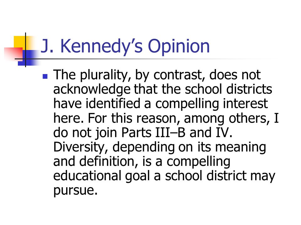 J. Kennedy's Opinion The plurality, by contrast, does not acknowledge that the school districts have identified a compelling interest here. For this r