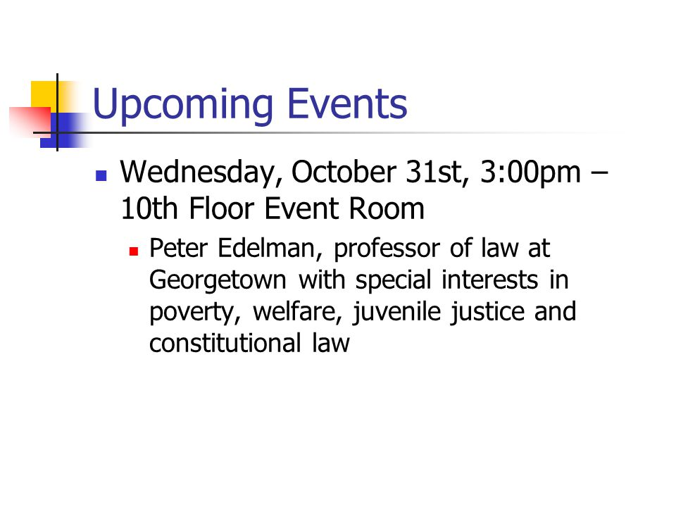 Upcoming Events Wednesday, October 31st, 3:00pm – 10th Floor Event Room Peter Edelman, professor of law at Georgetown with special interests in poverty, welfare, juvenile justice and constitutional law
