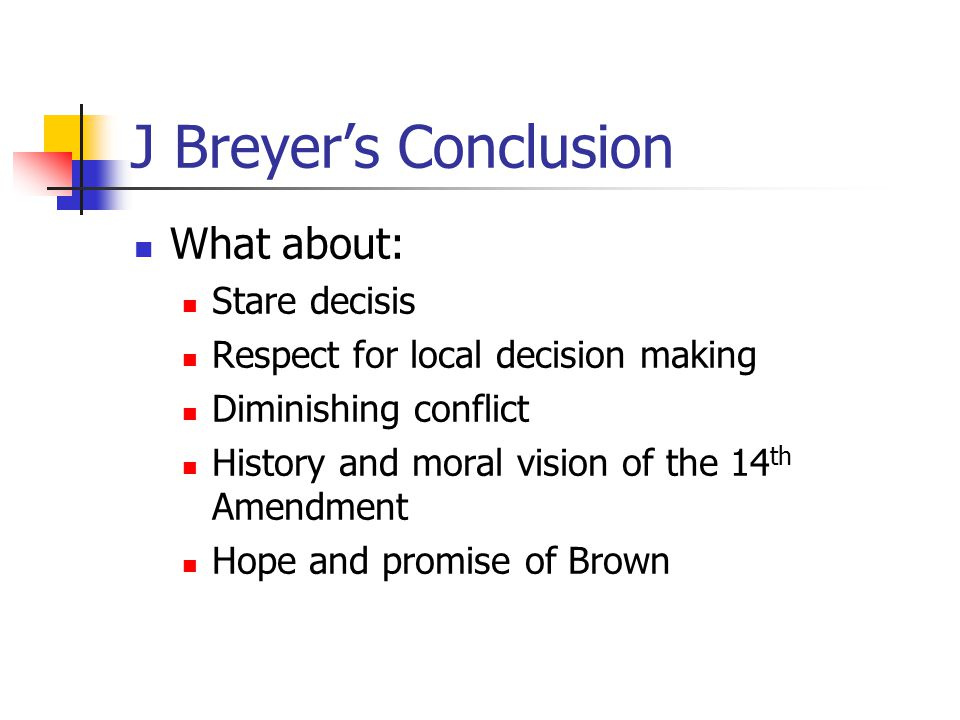 J Breyer's Conclusion What about: Stare decisis Respect for local decision making Diminishing conflict History and moral vision of the 14 th Amendment Hope and promise of Brown
