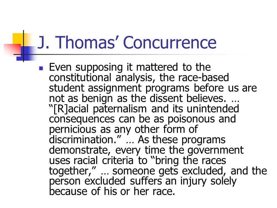 J. Thomas' Concurrence Even supposing it mattered to the constitutional analysis, the race-based student assignment programs before us are not as beni
