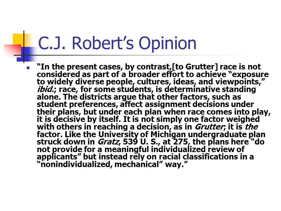 """C.J. Robert's Opinion """"In the present cases, by contrast,[to Grutter] race is not considered as part of a broader effort to achieve """"exposure to widel"""