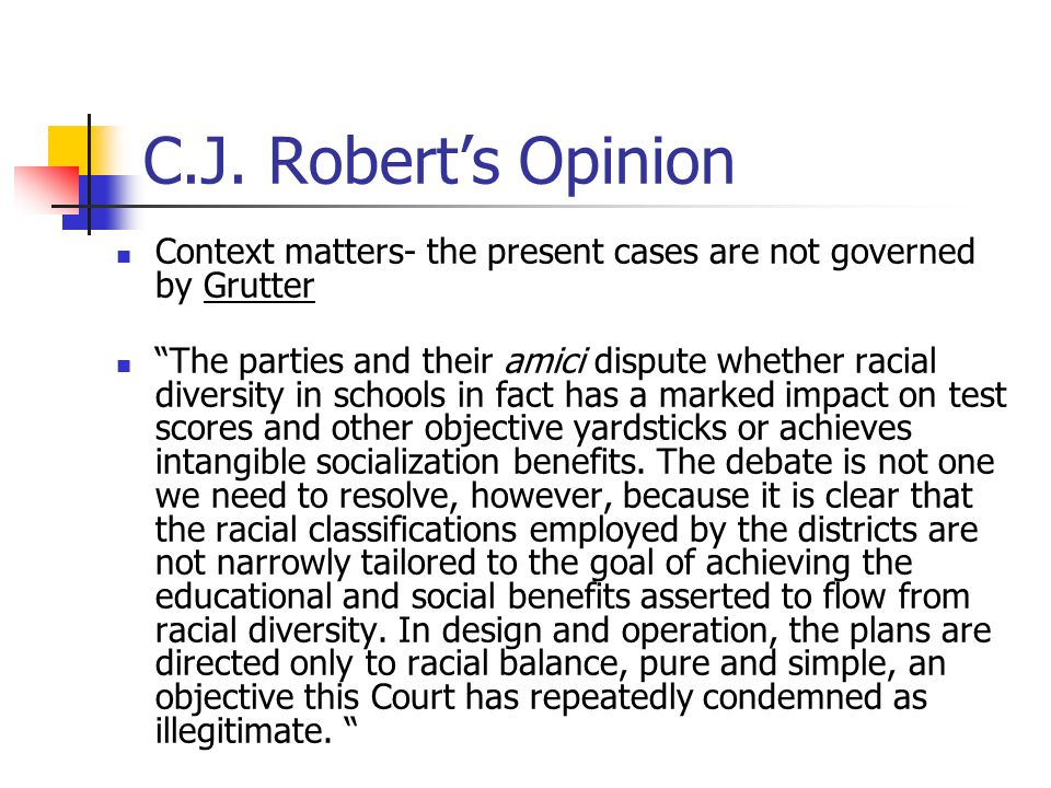 """C.J. Robert's Opinion Context matters- the present cases are not governed by Grutter """"The parties and their amici dispute whether racial diversity in"""