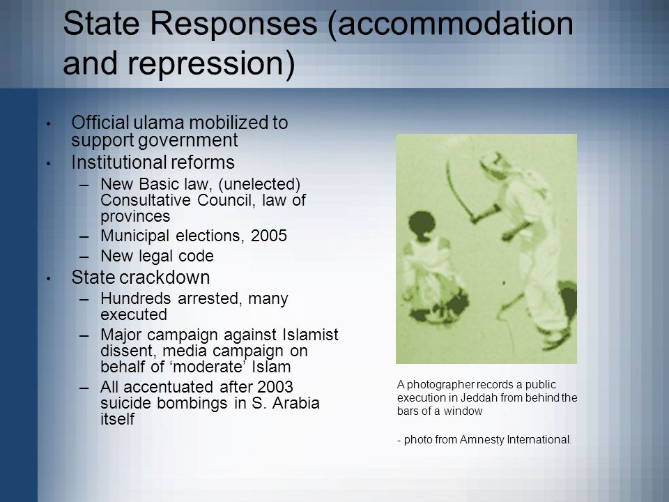 State Responses (accommodation and repression) Official ulama mobilized to support government Institutional reforms –New Basic law, (unelected) Consultative Council, law of provinces –Municipal elections, 2005 –New legal code State crackdown –Hundreds arrested, many executed –Major campaign against Islamist dissent, media campaign on behalf of 'moderate' Islam –All accentuated after 2003 suicide bombings in S.