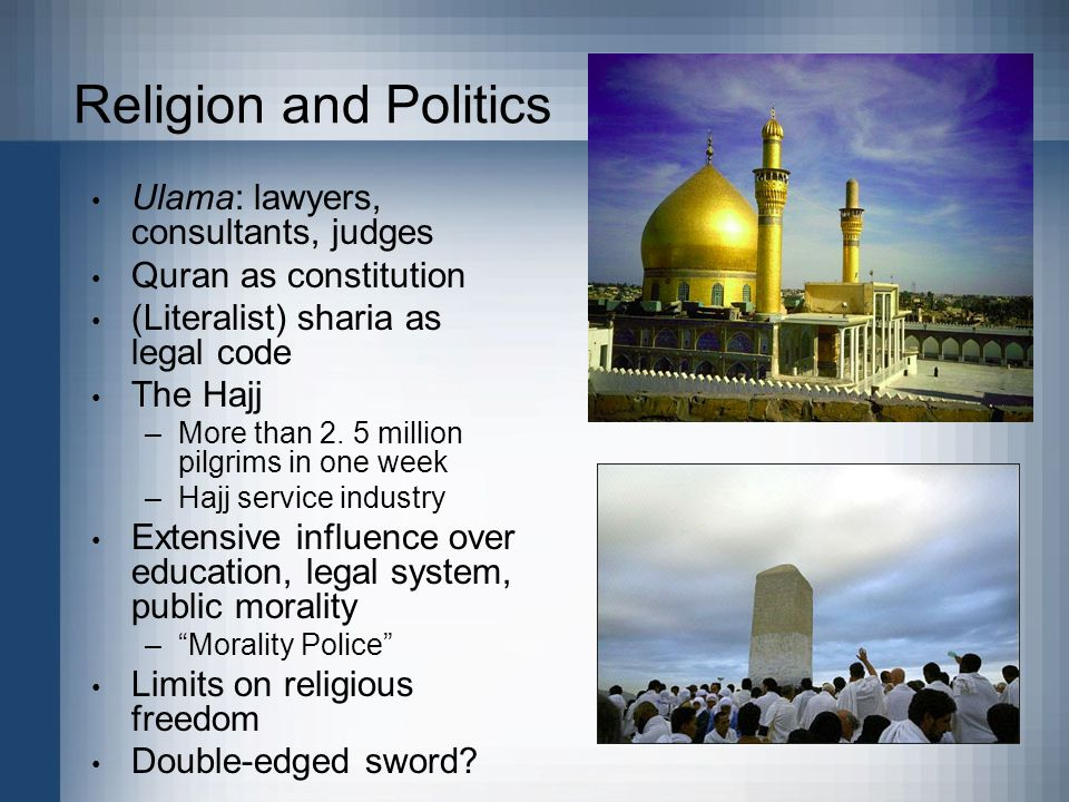 Photo: http://www.deskpicture.com/DPs/Places/mecca.jpg Religion and Politics Ulama: lawyers, consultants, judges Quran as constitution (Literalist) sharia as legal code The Hajj –More than 2.