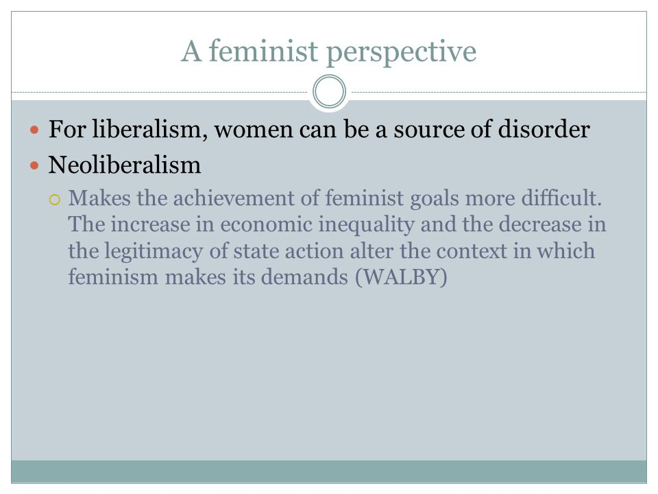 A feminist perspective For liberalism, women can be a source of disorder Neoliberalism  Makes the achievement of feminist goals more difficult. The i