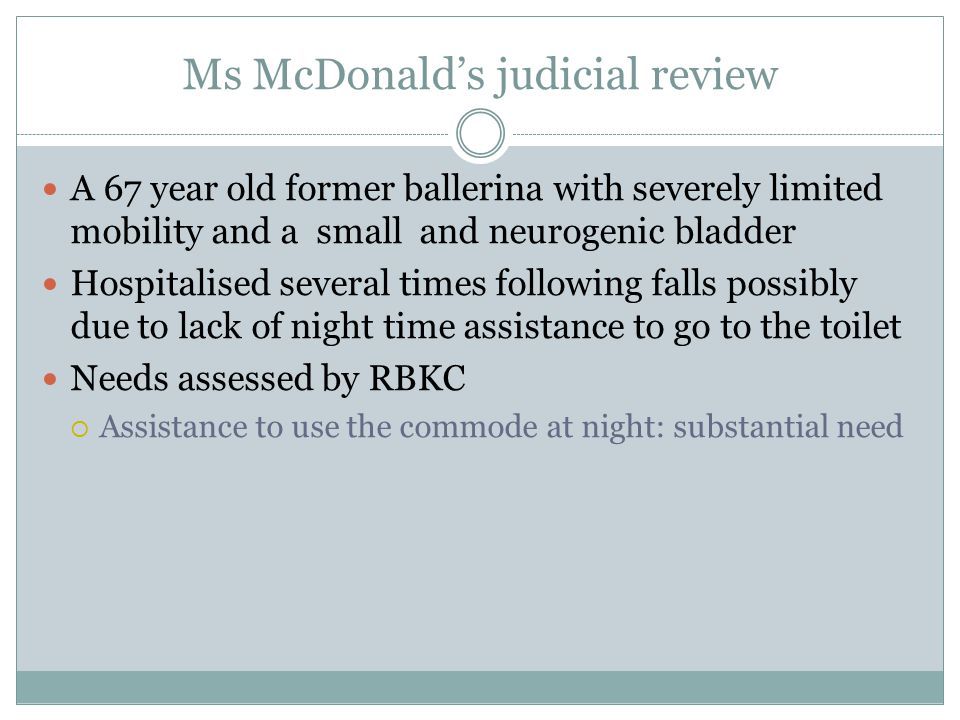 Ms McDonald's judicial review A 67 year old former ballerina with severely limited mobility and a small and neurogenic bladder Hospitalised several ti