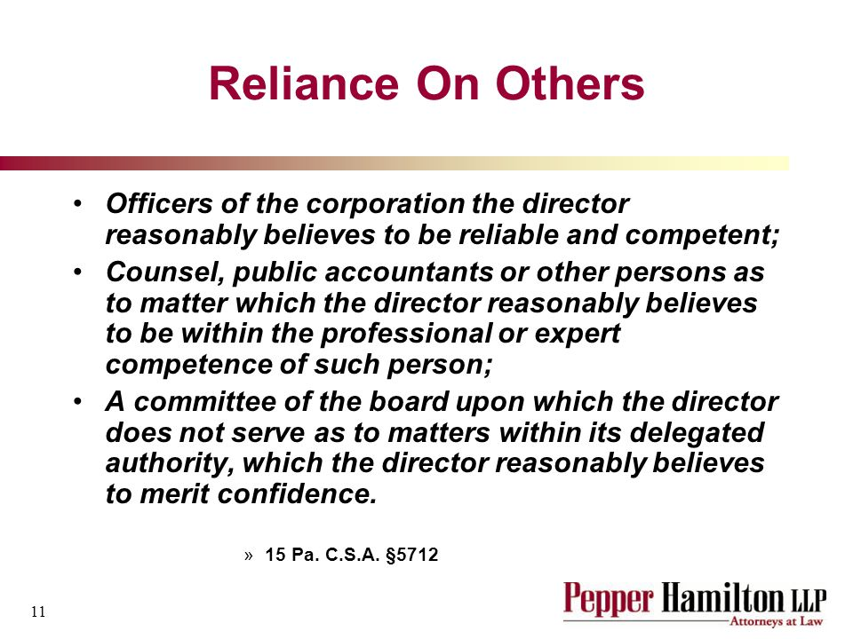 11 Reliance On Others Officers of the corporation the director reasonably believes to be reliable and competent; Counsel, public accountants or other persons as to matter which the director reasonably believes to be within the professional or expert competence of such person; A committee of the board upon which the director does not serve as to matters within its delegated authority, which the director reasonably believes to merit confidence.