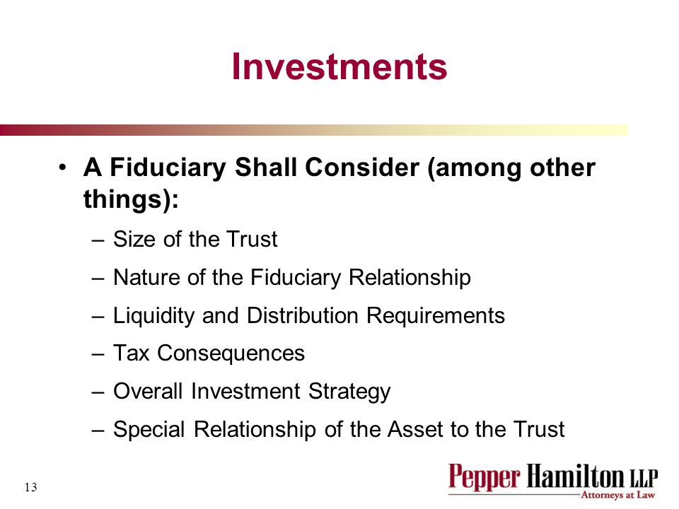 13 Investments A Fiduciary Shall Consider (among other things): –Size of the Trust –Nature of the Fiduciary Relationship –Liquidity and Distribution Requirements –Tax Consequences –Overall Investment Strategy –Special Relationship of the Asset to the Trust