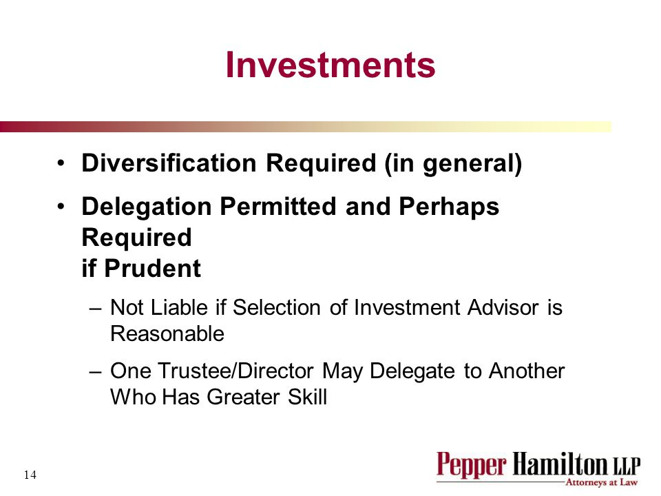 14 Investments Diversification Required (in general) Delegation Permitted and Perhaps Required if Prudent –Not Liable if Selection of Investment Advisor is Reasonable –One Trustee/Director May Delegate to Another Who Has Greater Skill