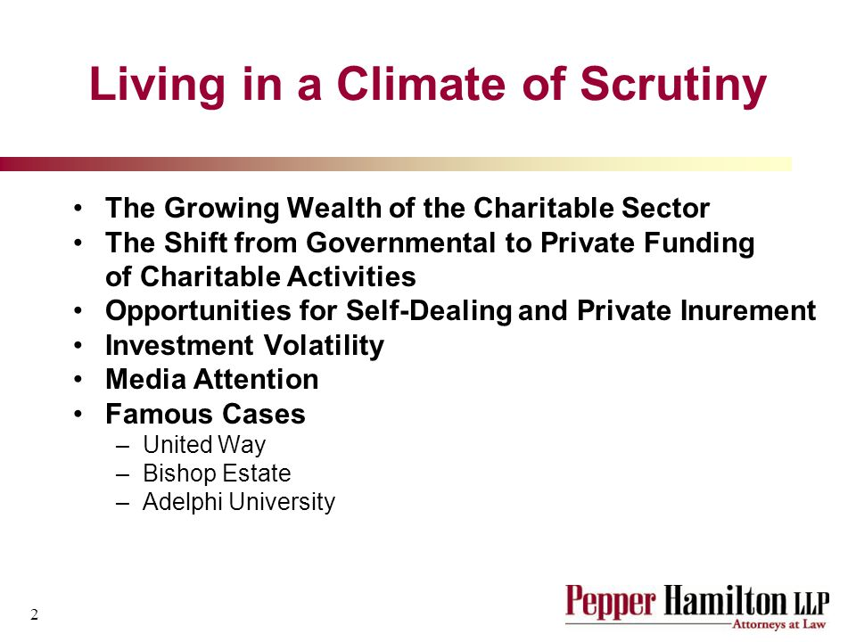 2 Living in a Climate of Scrutiny The Growing Wealth of the Charitable Sector The Shift from Governmental to Private Funding of Charitable Activities Opportunities for Self-Dealing and Private Inurement Investment Volatility Media Attention Famous Cases –United Way –Bishop Estate –Adelphi University