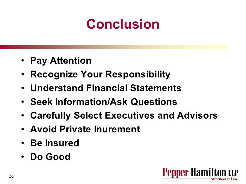 26 Conclusion Pay Attention Recognize Your Responsibility Understand Financial Statements Seek Information/Ask Questions Carefully Select Executives and Advisors Avoid Private Inurement Be Insured Do Good