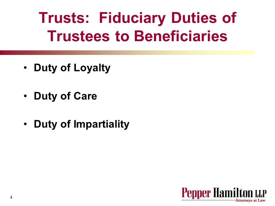 4 Trusts: Fiduciary Duties of Trustees to Beneficiaries Duty of Loyalty Duty of Care Duty of Impartiality