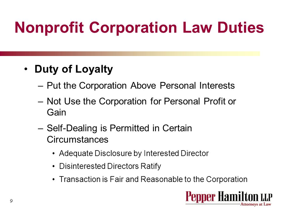 9 Nonprofit Corporation Law Duties Duty of Loyalty –Put the Corporation Above Personal Interests –Not Use the Corporation for Personal Profit or Gain –Self-Dealing is Permitted in Certain Circumstances Adequate Disclosure by Interested Director Disinterested Directors Ratify Transaction is Fair and Reasonable to the Corporation