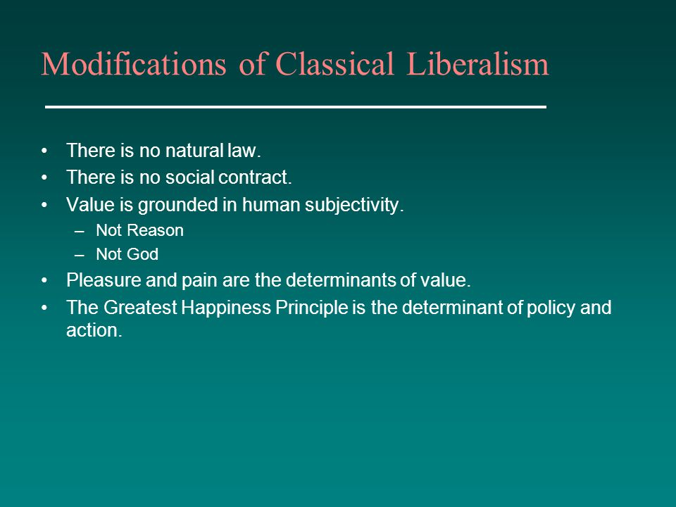 Modifications of Classical Liberalism There is no natural law. There is no social contract. Value is grounded in human subjectivity. –Not Reason –Not