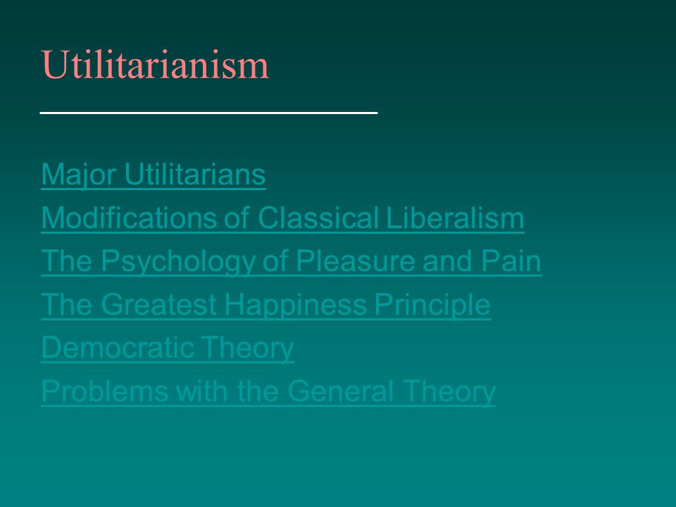 Utilitarianism Major Utilitarians Modifications of Classical Liberalism The Psychology of Pleasure and Pain The Greatest Happiness Principle Democrati