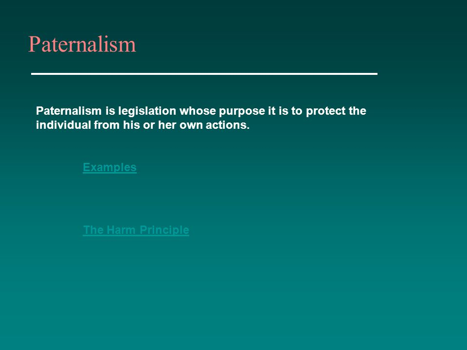 Paternalism Paternalism is legislation whose purpose it is to protect the individual from his or her own actions. Examples The Harm Principle
