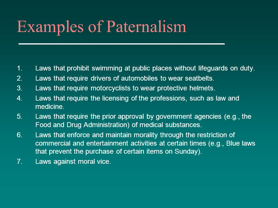 Examples of Paternalism 1.Laws that prohibit swimming at public places without lifeguards on duty. 2.Laws that require drivers of automobiles to wear