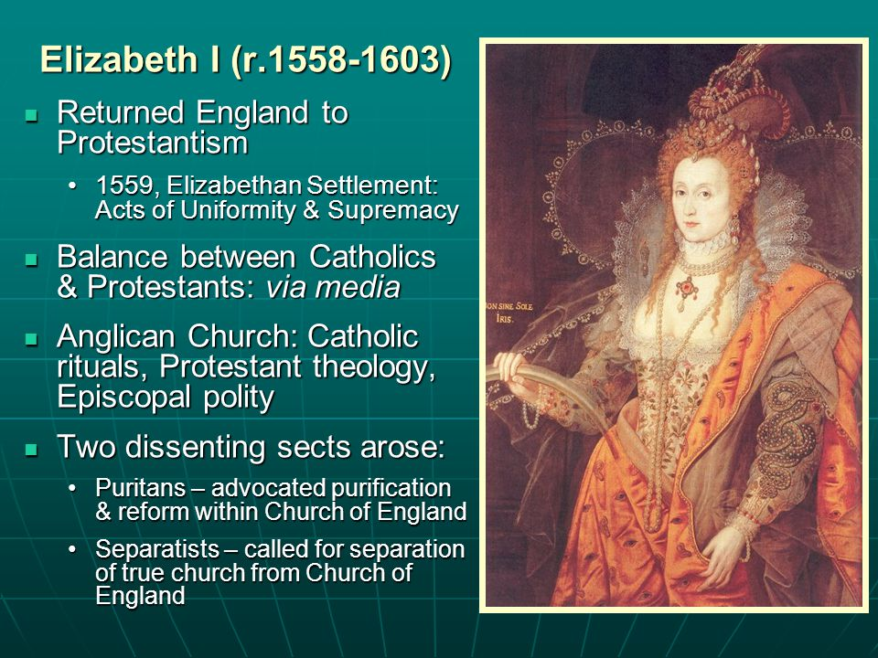 Elizabeth I (r.1558-1603) Returned England to Protestantism Returned England to Protestantism 1559, Elizabethan Settlement: Acts of Uniformity & Supre