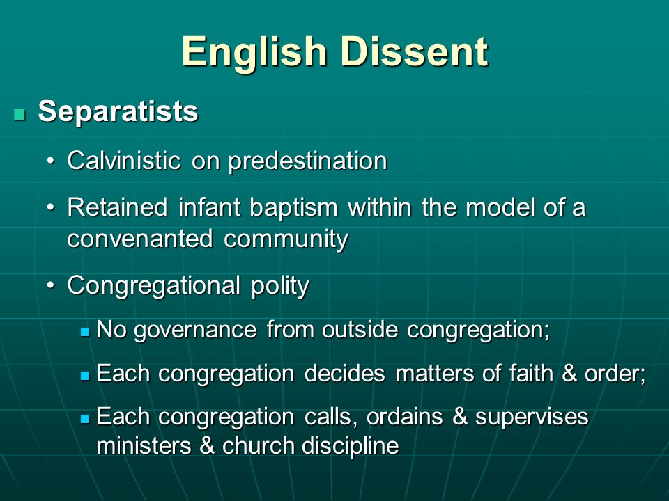 English Dissent Separatists Separatists Calvinistic on predestinationCalvinistic on predestination Retained infant baptism within the model of a convenanted communityRetained infant baptism within the model of a convenanted community Congregational polityCongregational polity No governance from outside congregation; No governance from outside congregation; Each congregation decides matters of faith & order; Each congregation decides matters of faith & order; Each congregation calls, ordains & supervises ministers & church discipline Each congregation calls, ordains & supervises ministers & church discipline