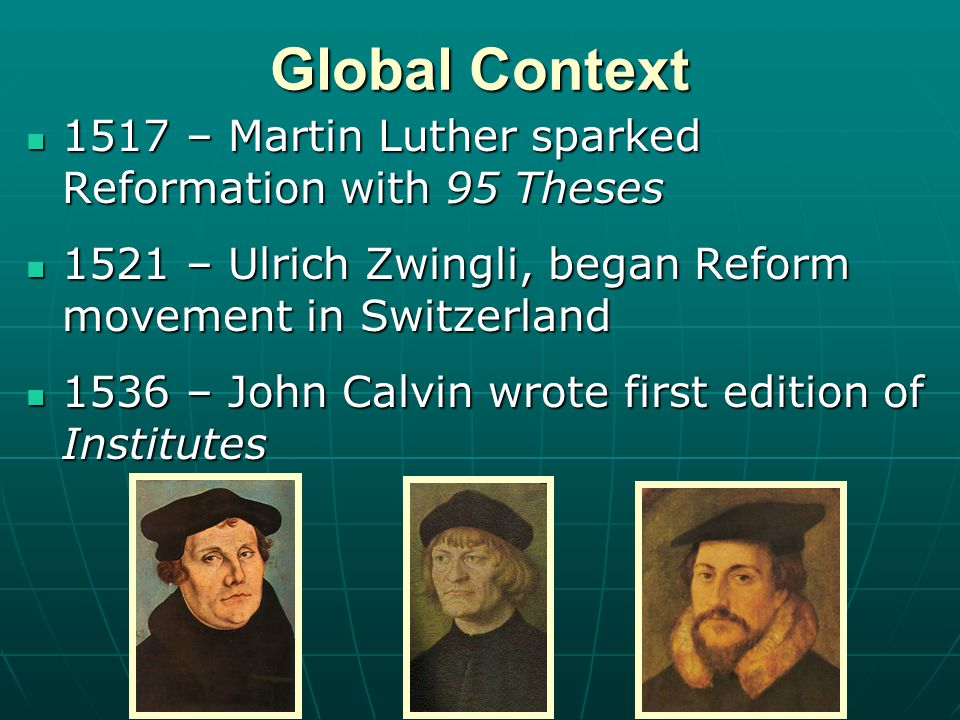 Global Context 1517 – Martin Luther sparked Reformation with 95 Theses 1517 – Martin Luther sparked Reformation with 95 Theses 1521 – Ulrich Zwingli, began Reform movement in Switzerland 1521 – Ulrich Zwingli, began Reform movement in Switzerland 1536 – John Calvin wrote first edition of Institutes 1536 – John Calvin wrote first edition of Institutes