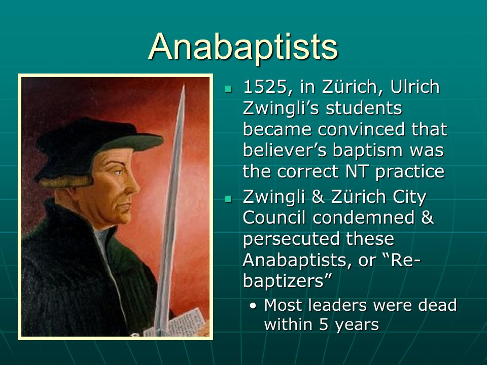 Anabaptists 1525, in Zürich, Ulrich Zwingli's students became convinced that believer's baptism was the correct NT practice 1525, in Zürich, Ulrich Zw
