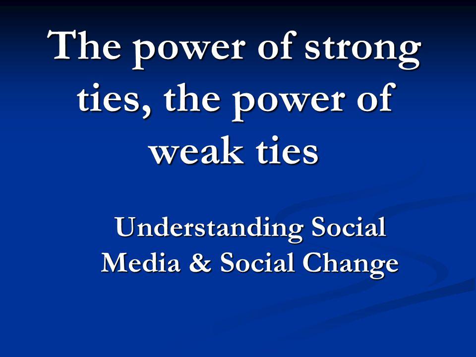 The power of strong ties, the power of weak ties Understanding Social Media & Social Change