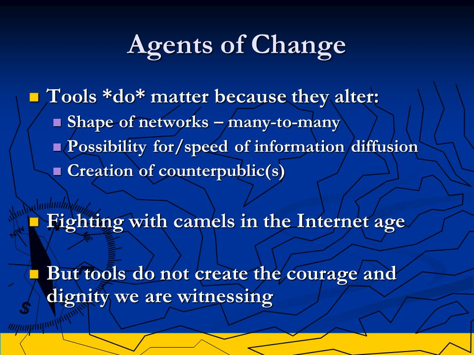 Agents of Change Tools *do* matter because they alter: Tools *do* matter because they alter: Shape of networks – many-to-many Shape of networks – many-to-many Possibility for/speed of information diffusion Possibility for/speed of information diffusion Creation of counterpublic(s) Creation of counterpublic(s) Fighting with camels in the Internet age Fighting with camels in the Internet age But tools do not create the courage and dignity we are witnessing But tools do not create the courage and dignity we are witnessing