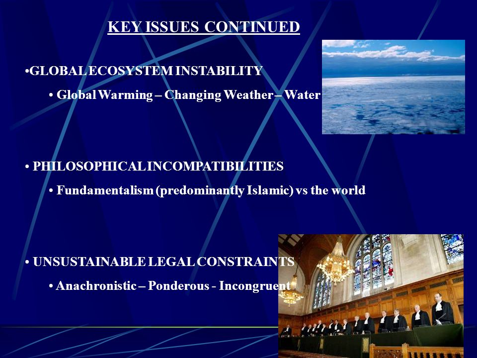 GLOBAL ECOSYSTEM INSTABILITY Global Warming – Changing Weather – Water PHILOSOPHICAL INCOMPATIBILITIES Fundamentalism (predominantly Islamic) vs the world UNSUSTAINABLE LEGAL CONSTRAINTS Anachronistic – Ponderous - Incongruent KEY ISSUES CONTINUED