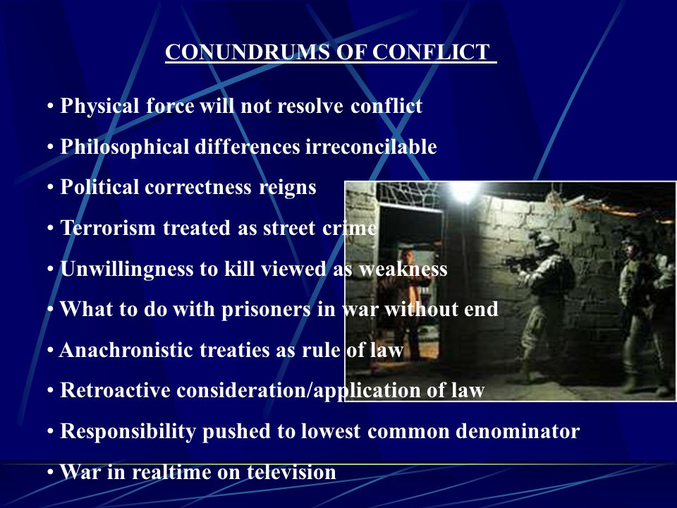 CONUNDRUMS OF CONFLICT Physical force will not resolve conflict Philosophical differences irreconcilable Political correctness reigns Terrorism treated as street crime Unwillingness to kill viewed as weakness What to do with prisoners in war without end Anachronistic treaties as rule of law Retroactive consideration/application of law Responsibility pushed to lowest common denominator War in realtime on television