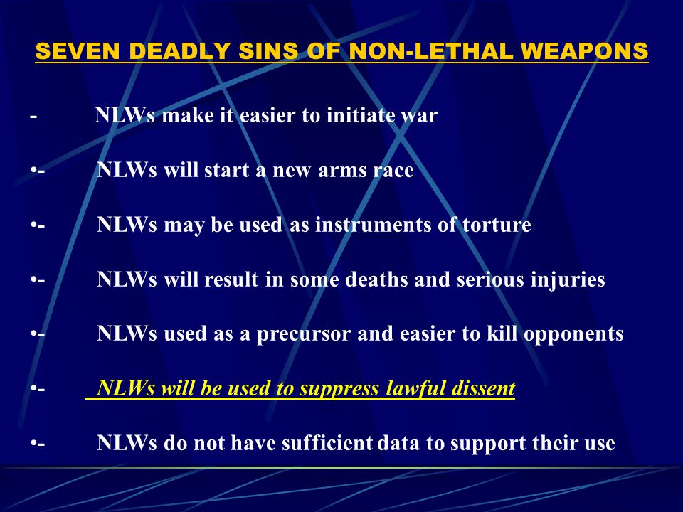 SEVEN DEADLY SINS OF NON-LETHAL WEAPONS - NLWs make it easier to initiate war - NLWs will start a new arms race - NLWs may be used as instruments of torture - NLWs will result in some deaths and serious injuries - NLWs used as a precursor and easier to kill opponents - NLWs will be used to suppress lawful dissent - NLWs do not have sufficient data to support their use