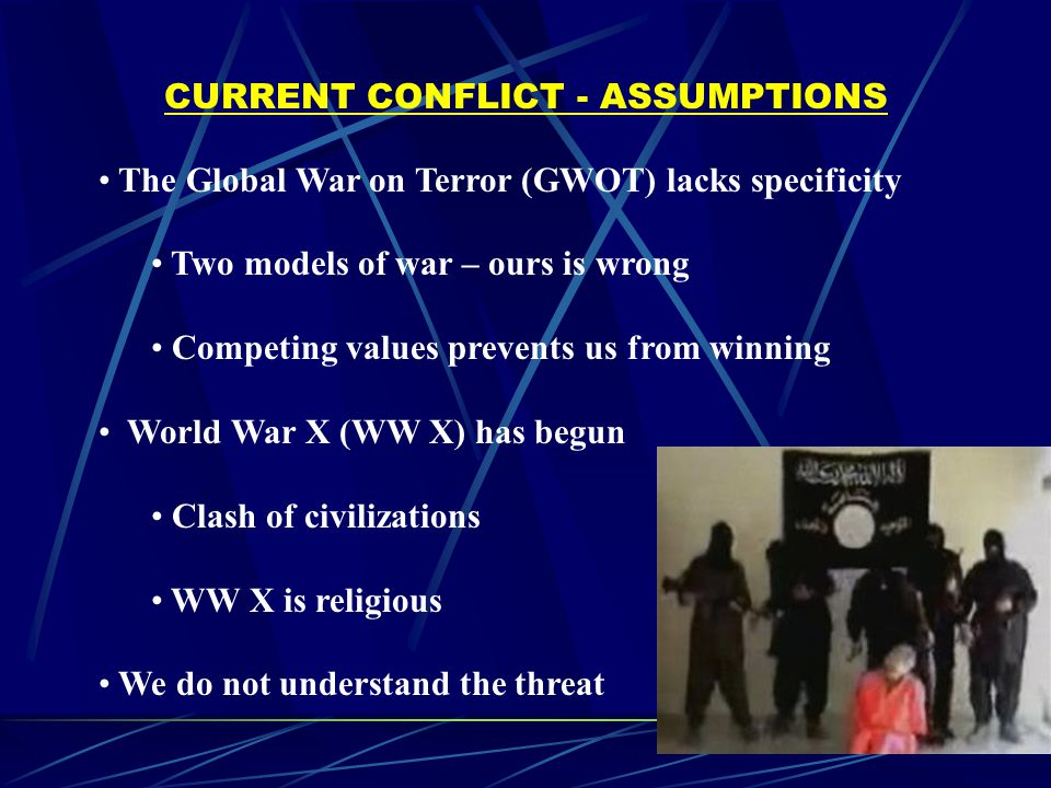 CURRENT CONFLICT - ASSUMPTIONS The Global War on Terror (GWOT) lacks specificity Two models of war – ours is wrong Competing values prevents us from winning World War X (WW X) has begun Clash of civilizations WW X is religious We do not understand the threat