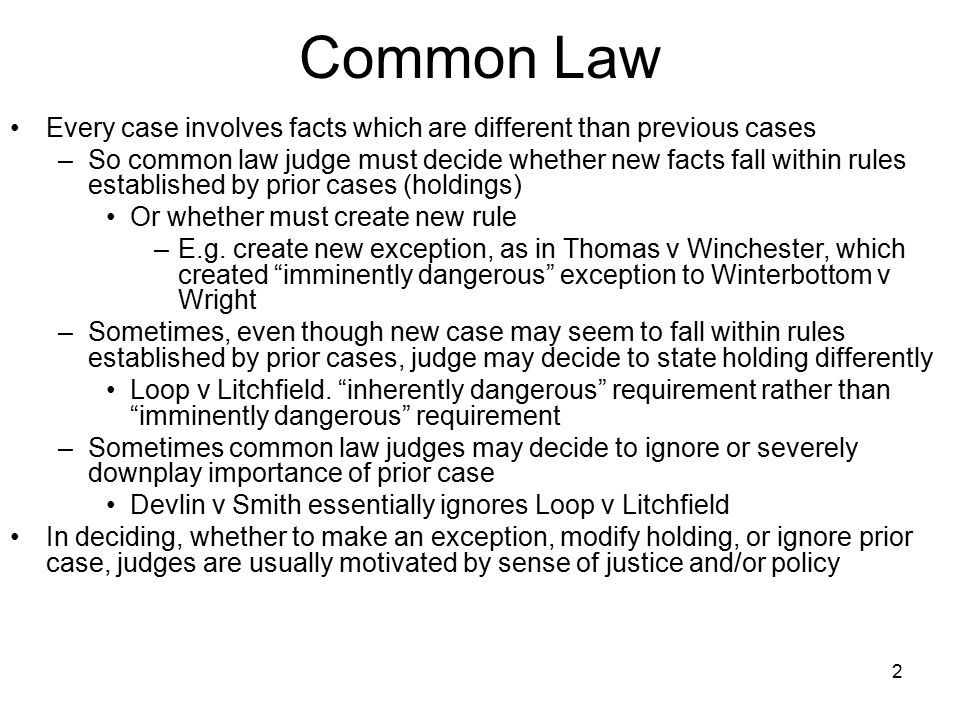 2 Common Law Every case involves facts which are different than previous cases –So common law judge must decide whether new facts fall within rules es