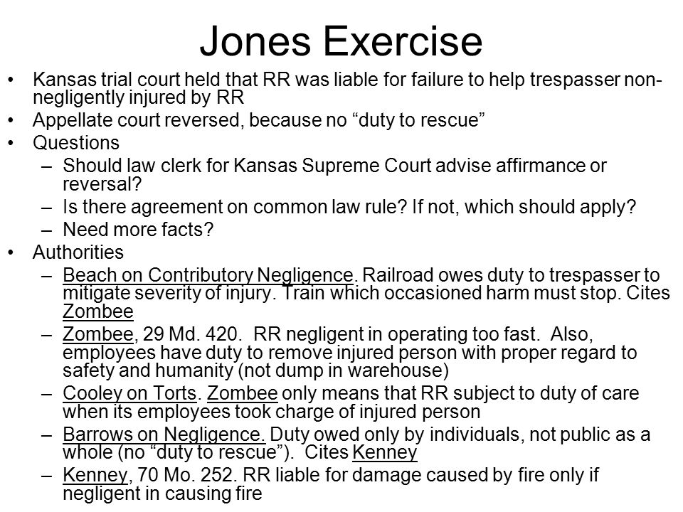 Jones Exercise Kansas trial court held that RR was liable for failure to help trespasser non- negligently injured by RR Appellate court reversed, beca
