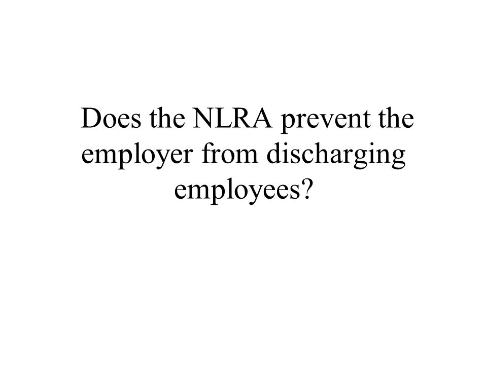 Does the NLRA prevent the employer from discharging employees