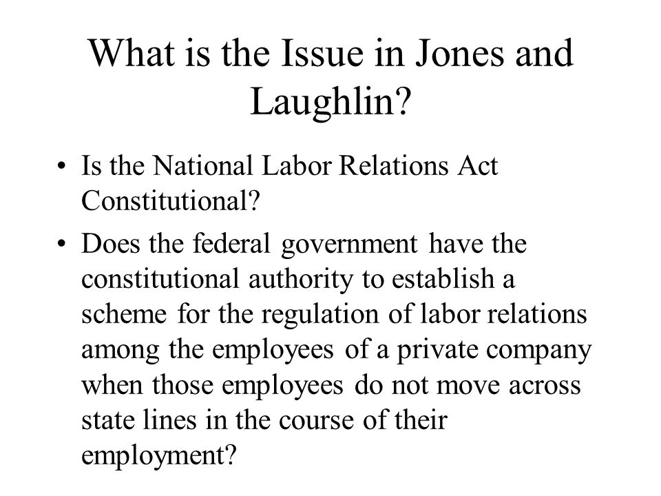 What is the Issue in Jones and Laughlin. Is the National Labor Relations Act Constitutional.