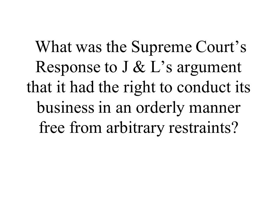 What was the Supreme Court's Response to J & L's argument that it had the right to conduct its business in an orderly manner free from arbitrary restraints