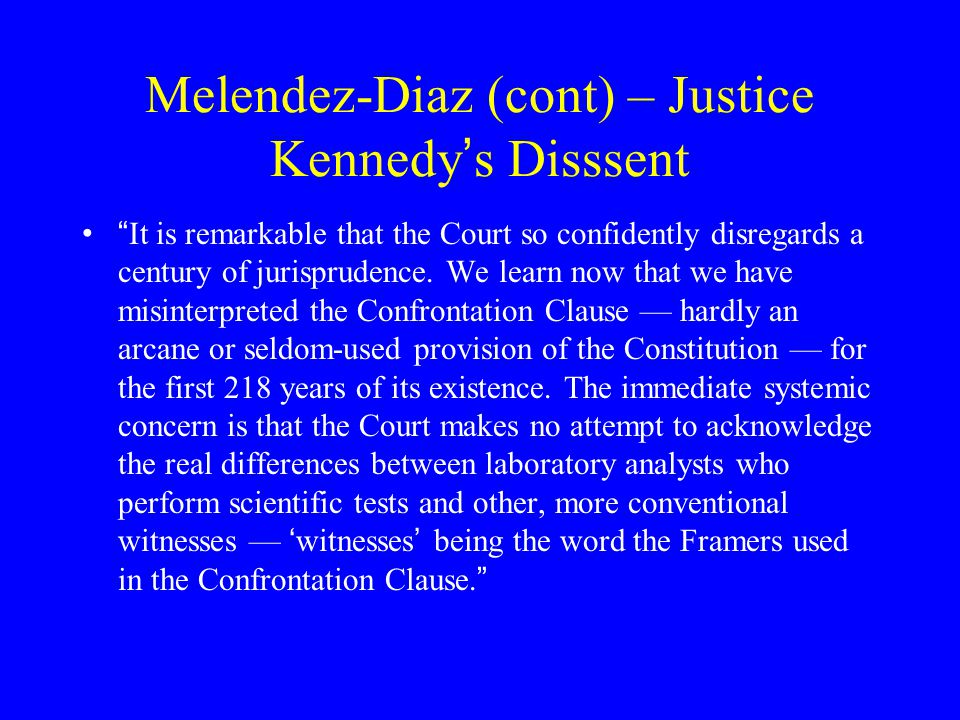 """Melendez-Diaz (cont) – Justice Kennedy ' s Dissent """" The Court sweeps away an accepted rule governing the admission of scientific evidence. Until toda"""