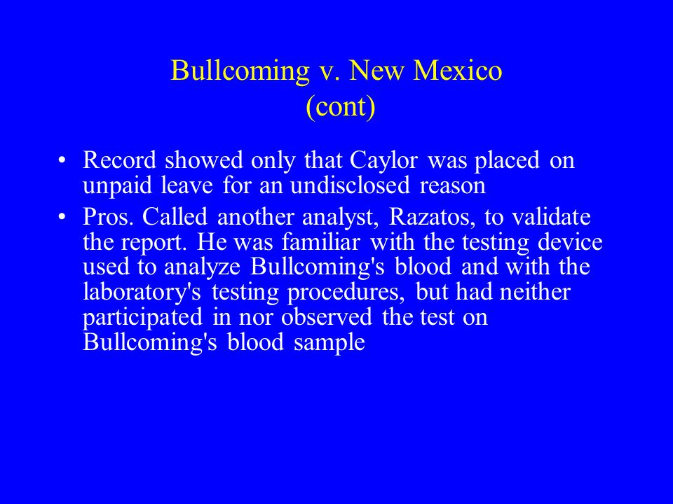 Bullcoming v. New Mexico 131 S. Ct. 2705 (2011) (DWI Case) Court (Ginsburg) reaffirmed Melendez-Diaz and held further that the Confrontation Clause wa