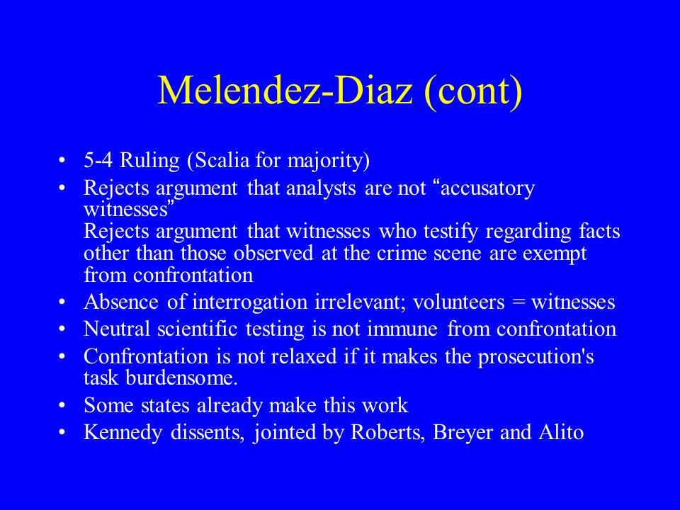 Melendez-Diaz v. Mass, 557 U.S. 305 (2009) M-D tried on charges alleging that he distributed cocaine and trafficked in cocaine Prosecution offered cer