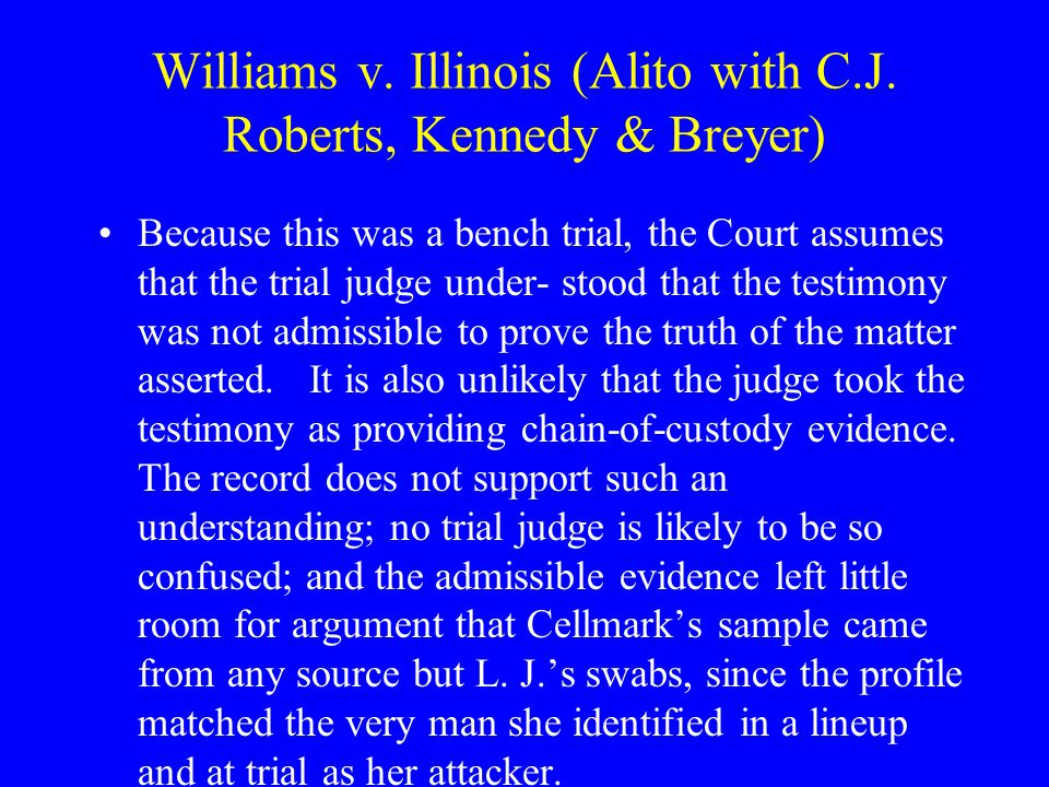 Williams v. Illinois (Alito with C.J. Roberts, Kennedy & Breyer) References to Cellmark in the trial record either were not hearsay or were not offere