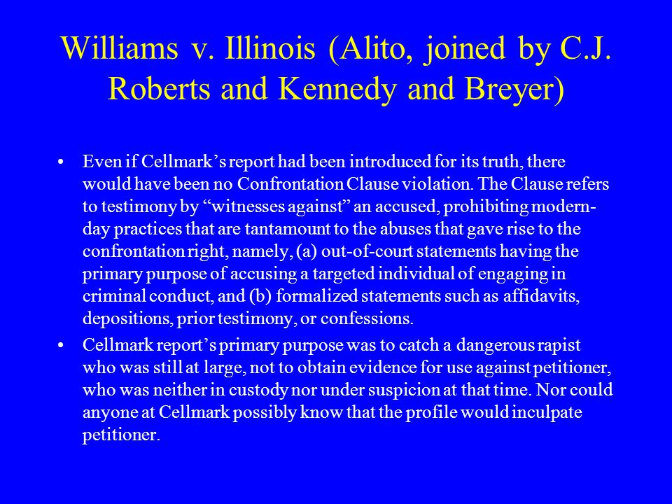 Williams v. Illinois (Alito, joined by C.J. Roberts and Kennedy and Breyer) Cellmark's report did not need to be introduced in order to show that Cell