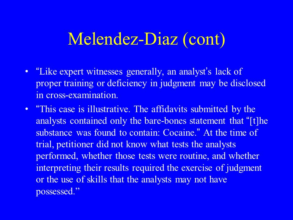 """Melendez-Diaz (cont) """" And ' [b]ecause forensic scientists often are driven in their work by a need to answer a particular question related to the iss"""