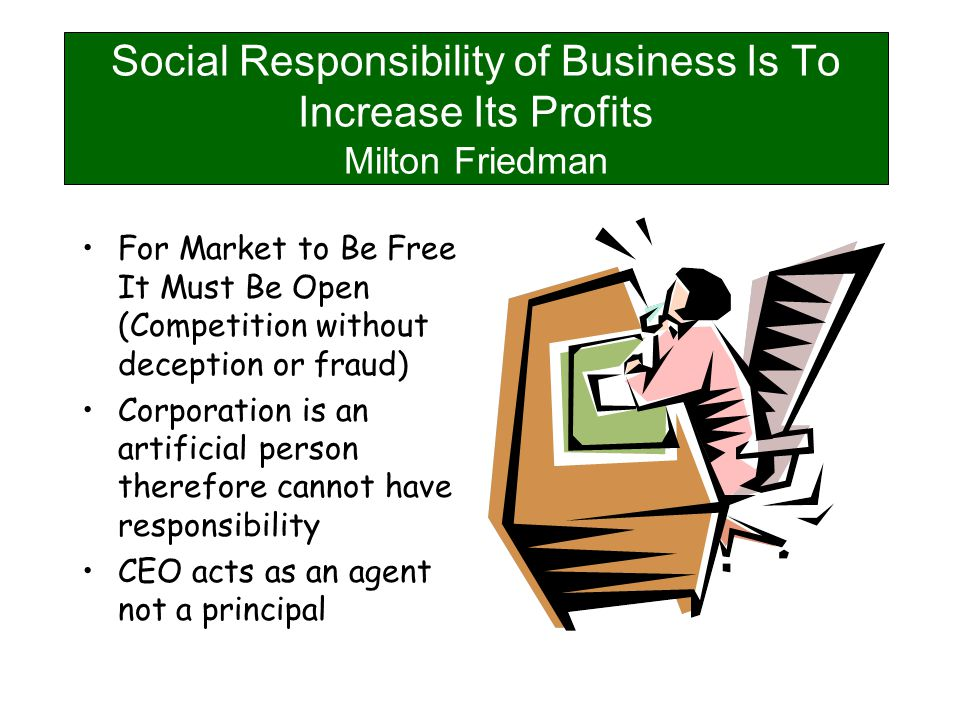 Social Responsibility of Business Is To Increase Its Profits Milton Friedman For Market to Be Free It Must Be Open (Competition without deception or fraud) Corporation is an artificial person therefore cannot have responsibility CEO acts as an agent not a principal