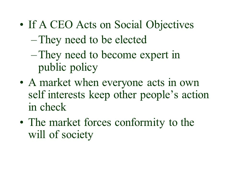 If A CEO Acts on Social Objectives –T–They need to be elected –T–They need to become expert in public policy A market when everyone acts in own self interests keep other people's action in check The market forces conformity to the will of society