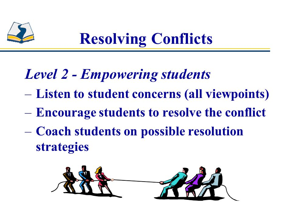 Resolving Conflicts Level 2 - Empowering students –Listen to student concerns (all viewpoints) –Encourage students to resolve the conflict –Coach students on possible resolution strategies